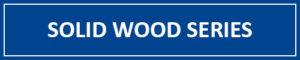 Solid Wood Series